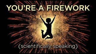 Your Body Is A Firework (Scientifically Speaking)