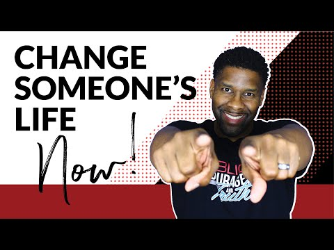 How to Change Someone's Life Forever