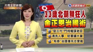 【民視全球新聞】33歲北朝鮮狂人 金正恩治國術!