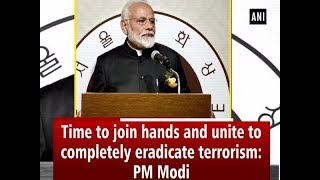 Time to join hands and unite to completely eradicate terrorism: PM Modi