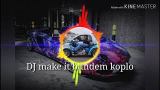 DJ make it bundem koplo