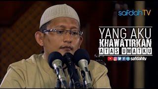Kajian Ilmiah: Yang Aku Khawatirkan Atas Umatku - Ustadz Badru Salam, Lc