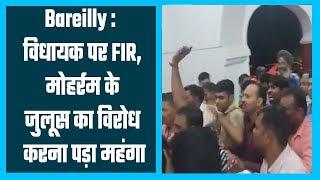 Bareilly : विधायक पर FIR, मोहर्रम के जुलूस का विरोध करना पड़ा महंगा