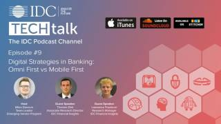 IDC TechTalk Episode #9 -  Digital Strategies in Banking:  Omni First vs Mobile First
