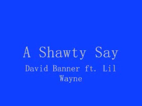 Shawty Say By David Banner with lyrics