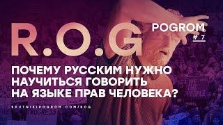 R.O.G. Pogrom #7 — Почему русским нужно научиться говорить на языке прав человека?