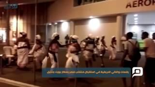 مصر العربية | رقصات واغاني افريقية في استقبال منتخب مصر بمطار بورت جنتيل