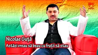 Nicolae Guta - Astazi vreau sa beau cu fratii sa stau
