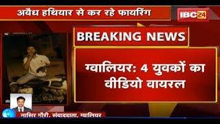 Gwalior News MP: 4 युवकों का Video Viral   अवैध हथियार से कर रहे Firing