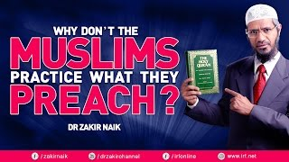 WHY DON'T THE MUSLIMS  PRACTICE WHAT THEY PREACH? - DR ZAKIR NAIK