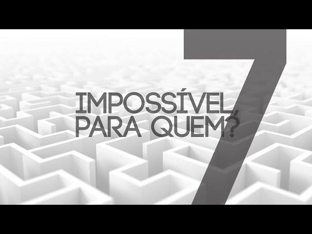 IMPOSSÍVEL, PRA QUEM? - 7 de 7 - Nada é impossível