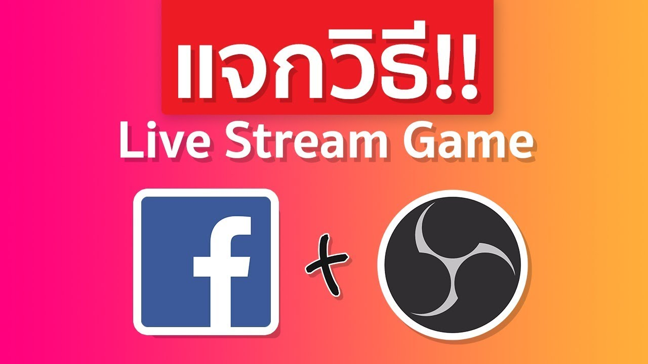 วิธี Live Stream เกมส์ผ่าน Facebook ด้วยโปรแกรม OBS ภายใน 6 นาที (ฉบับรวบรัด)