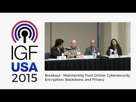 IGF-USA 2015 Breakout - Maintaining Trust Online: Cybersecurity, Encryption, Backdoors, and Privacy