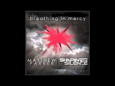 Breathing in Mercy - By Matthew Parker & Shaping the Silence