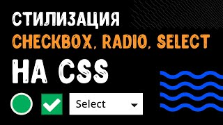 Стилизация checkbox, radio, select на CSS