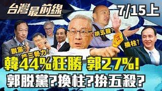 【台灣最前線】韓44%狂勝 郭27%! 郭脫黨?換柱?拚五殺?2019.07.15(上)