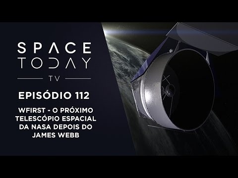 Space Today TV Ep.112 - WFIRST - O Próximo Telescópio Espacial Da NASA Depois do James Webb