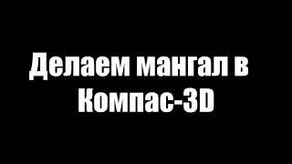 Мангал в Компас 3D 17.1