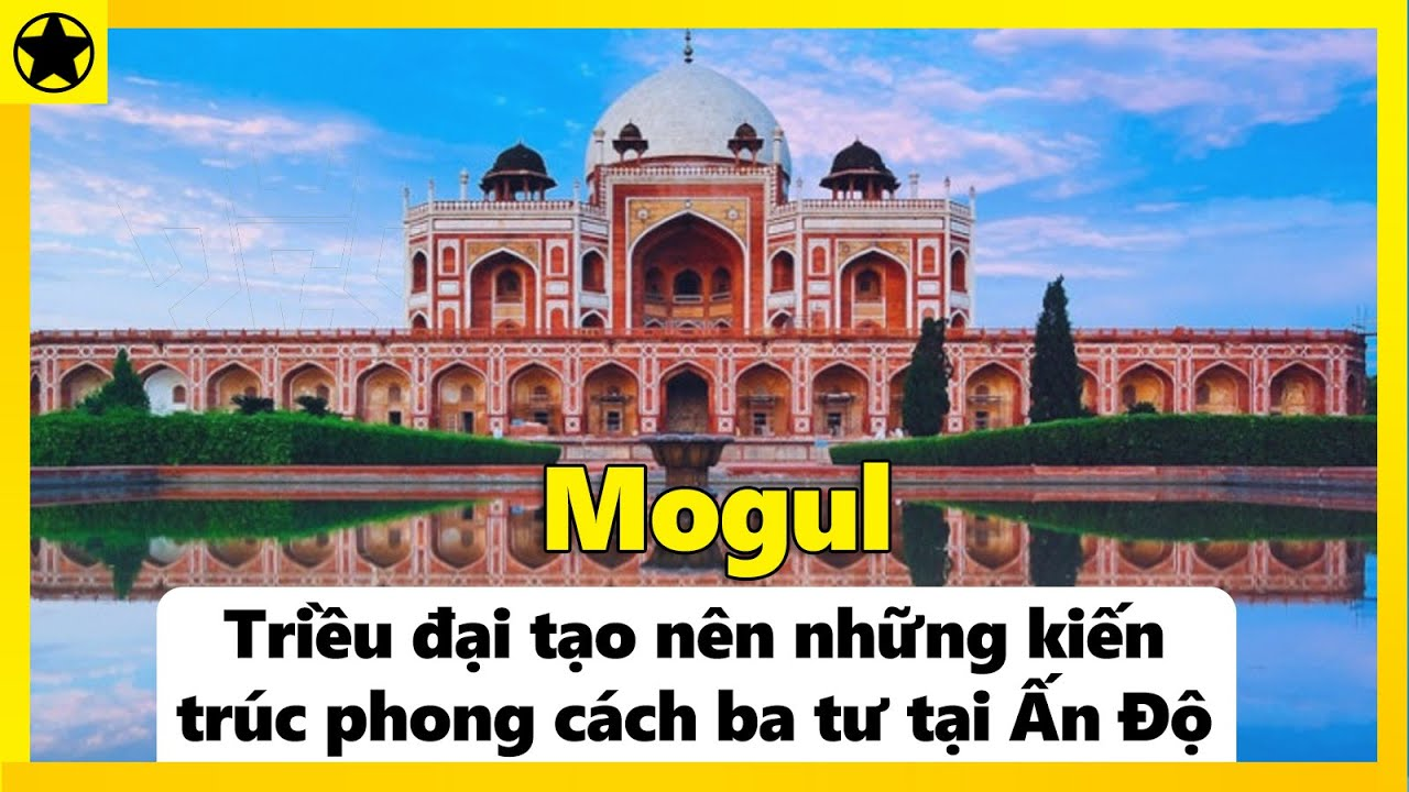 Mogul – Triều Đại Tạo Nên Những Tuyệt Tác Kiến Trúc Phong Cách Ba Tư Tại Ấn Độ
