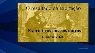 Exortai-vos uns aos outros Hb 3.13 Parte IV O resultado da exortação Rev. Anatote E D 11-07-21