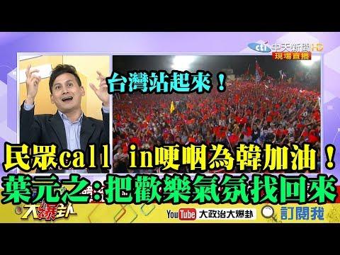【精彩】民眾call in哽咽為韓加油! 葉元之:凱道誓師把歡樂氣氛找回來!給韓力量!