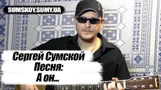 Сергей Сумской - А он...  (ПЕСНЯ ПОД ГИТАРУ, ПОЕТ АВТОР ПЕСНИ)