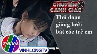 THVL | Chuyện cảnh giác: Thủ đoạn giăng lưới bắt cóc trẻ em
