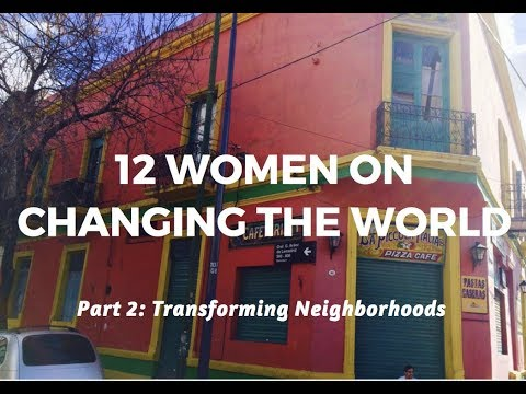 12 WOMEN ON CHANGING THE WORLD | PART 2: TRANSFORMING NEIGHBORHOODS
