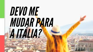 Já parou para pensar se você deve mesmo se mudar para a Itália?