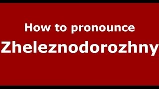 How to pronounce Zheleznodorozhny (Russian/Russia)  - PronounceNames.com