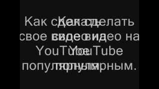 Как сделать свое видео на YouTube популярным.(, 2012-08-22T07:14:27.000Z)