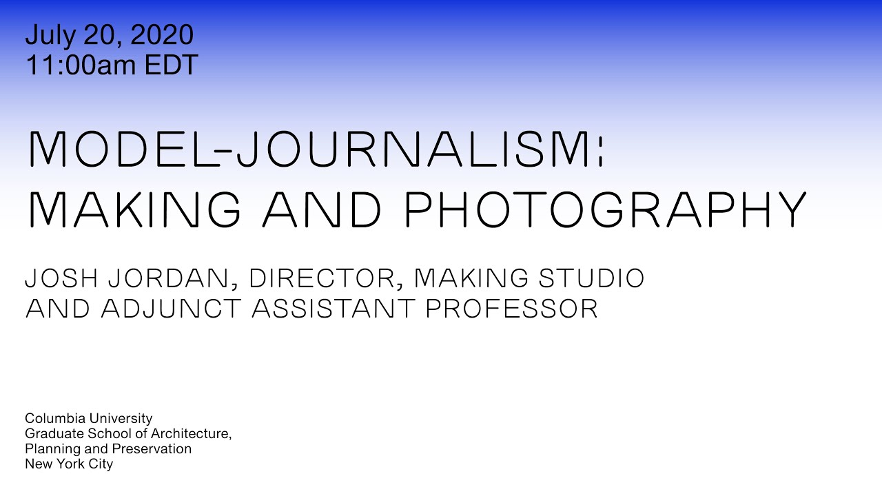 Model-journalism: Making and Photography with Josh Jordan, July 20, 2020