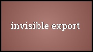 Invisible export Meaning
