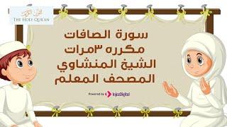 سورة الصافات مكررة 3 مرات | الشيخ المنشاوي المصحف المعلم