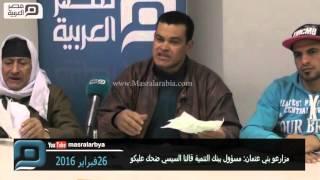 مصر العربية   مزارعو بني عتمان: مسؤول ببنك التنمية قالنا السيسي ضحك عليكو