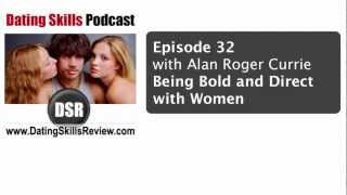 Being Bold and Direct with Women [Alan Roger Currie] on Dating Skills Podcast