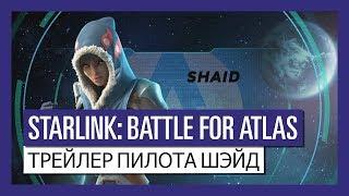 STARLINK : BATTLE FOR ATLAS ТРЕЙЛЕР ПИЛОТА ШЭЙД