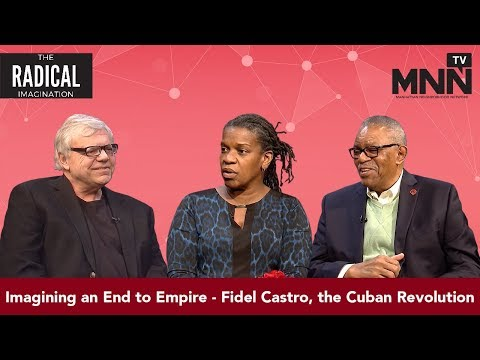 Radical Imagination: Imagining an End to Empire - Fidel Castro, the Cuban Revolution