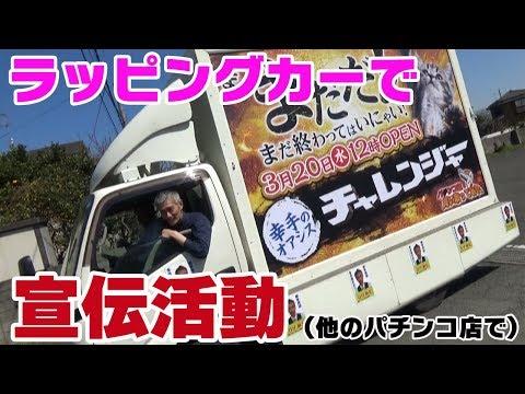 【パチンコ店買い取ってみた】第166回改装OPENに向け宣伝トラックを走らせました