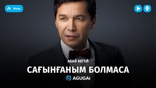 Абай Бегей - Сағынғаным болмаса