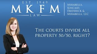 Mirabella, Kincaid, Frederick & Mirabella, LLC Video - The Courts Divide All Property 50/50, Right?