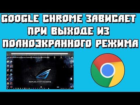 Google Chrome зависает при выходе из полноэкранного режима