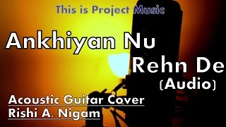 Ankhiyan Nu Rehn De | Acoustic Guitar Cover | Rishi