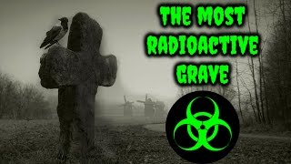 The Most Radioactive Grave in the World