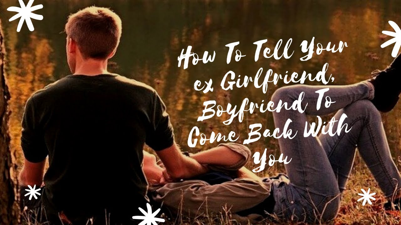 How To Tell Your ex Girlfriend, Boyfriend To Come Back