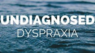 Undiagnosed Dyspraxia