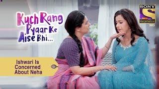 Your Favorite Character   Ishwari Is Concerned About Neha   Kuch Rang Pyar Ke Aise Bhi