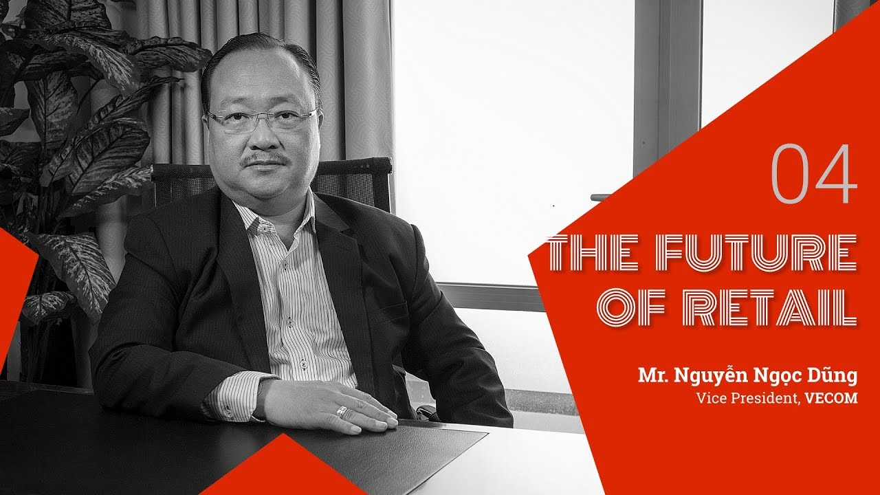 The Future of Retail #4: Mr. Nguyễn Ngọc Dũng (Vice President, Vietnam E-Commerce Association)