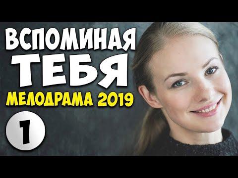 РУССКАЯ МЕЛОДРАМА 2019 - ВСПОМИНАЯ ТЕБЯ ( Смотреть HD )