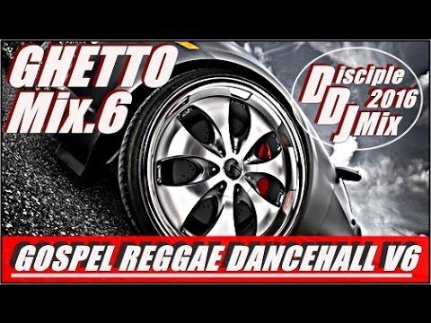 GHETTO MIX 6 2016 DiscipleDJ MIX GOSPEL REGGAE DANCEHALL GOSPEL